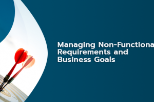 Managing Non-Functional Requirements and Business Goals