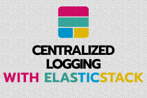 Centralized Logging with ElasticStack